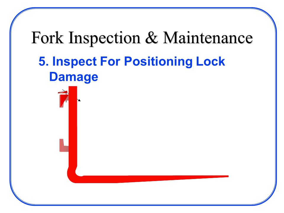 Fork Inspection & Maintenance 5. Inspect For Positioning Lock Damage