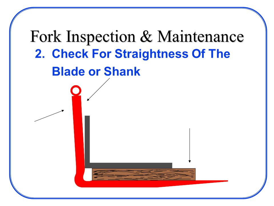 Fork Inspection & Maintenance 2. Check For Straightness Of The Blade or Shank