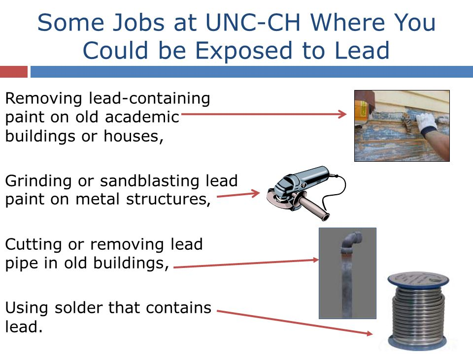 Some Jobs at UNC-CH Where You Could be Exposed to Lead Removing lead-containing paint on old academic buildings or houses, Grinding or sandblasting le