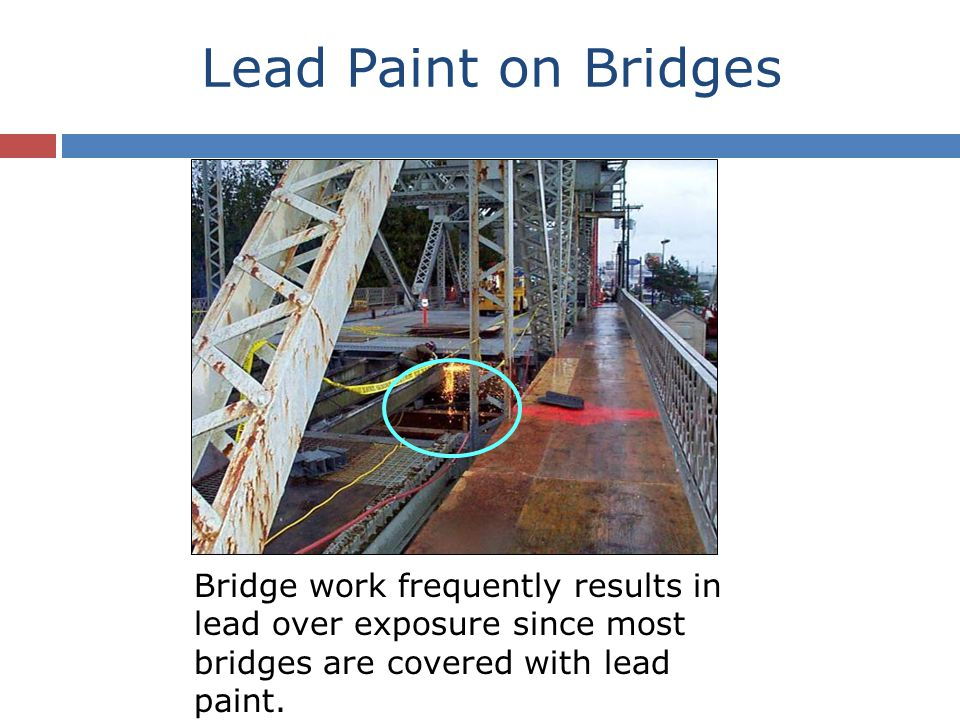 Lead Paint on Bridges Bridge work frequently results in lead over exposure since most bridges are covered with lead paint.