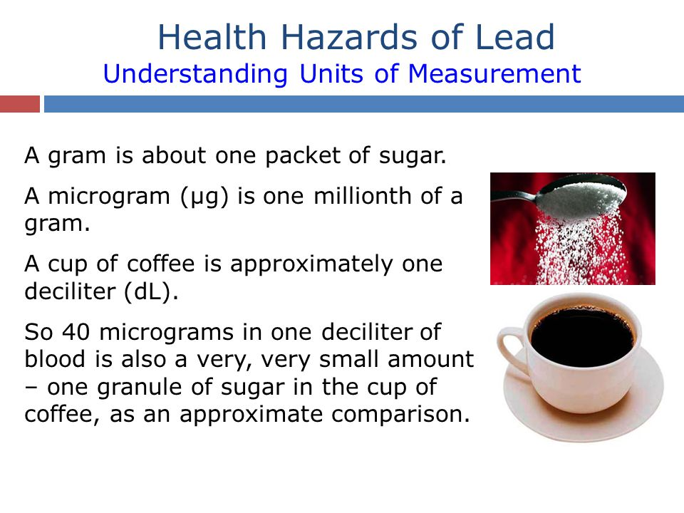 Health Hazards of Lead Understanding Units of Measurement A gram is about one packet of sugar. A microgram (µg) is one millionth of a gram. A cup of c
