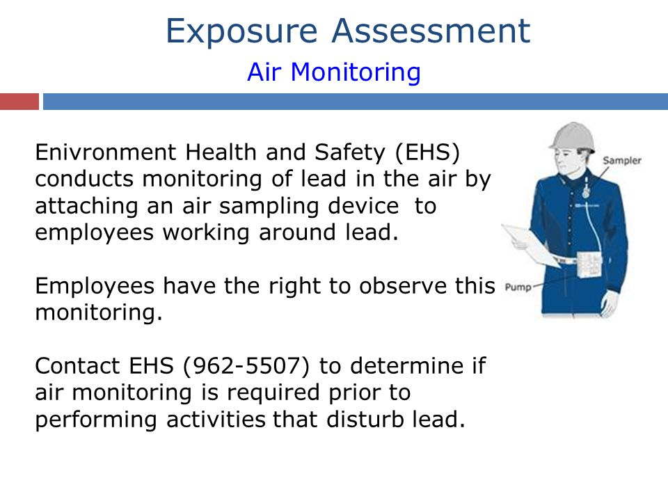 Enivronment Health and Safety (EHS) conducts monitoring of lead in the air by attaching an air sampling device to employees working around lead.