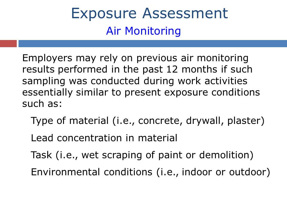 Employers may rely on previous air monitoring results performed in the past 12 months if such sampling was conducted during work activities essentially similar to present exposure conditions such as: Type of material (i.e., concrete, drywall, plaster) Lead concentration in material Task (i.e., wet scraping of paint or demolition) Environmental conditions (i.e., indoor or outdoor) Exposure Assessment Air Monitoring