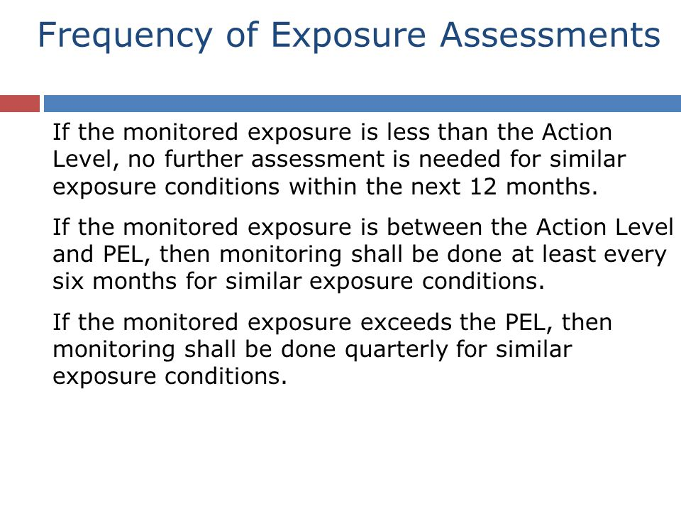 If the monitored exposure is less than the Action Level, no further assessment is needed for similar exposure conditions within the next 12 months.