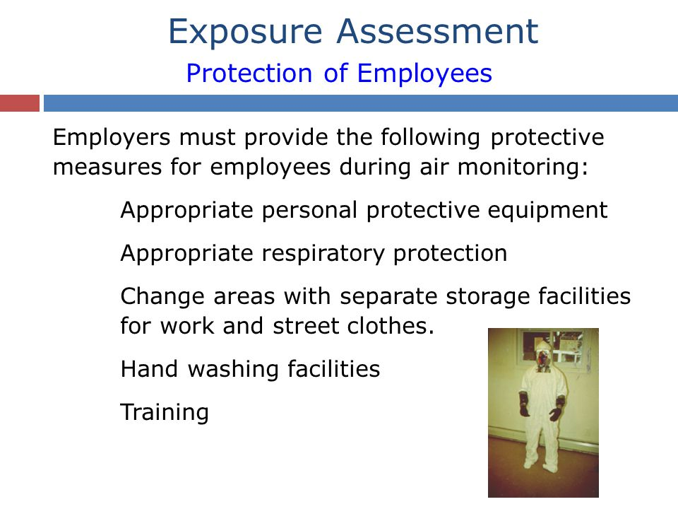 Employers must provide the following protective measures for employees during air monitoring: Appropriate personal protective equipment Appropriate respiratory protection Change areas with separate storage facilities for work and street clothes.