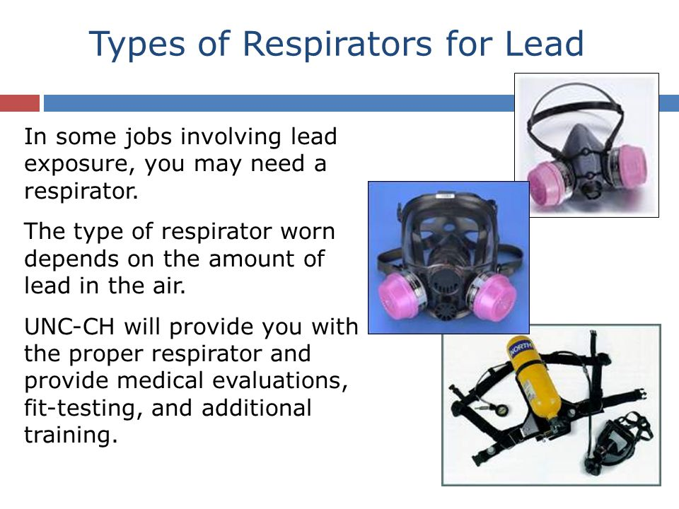Types of Respirators for Lead In some jobs involving lead exposure, you may need a respirator. The type of respirator worn depends on the amount of le