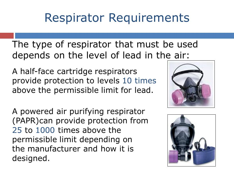 Respirator Requirements The type of respirator that must be used depends on the level of lead in the air: A half-face cartridge respirators provide protection to levels 10 times above the permissible limit for lead.