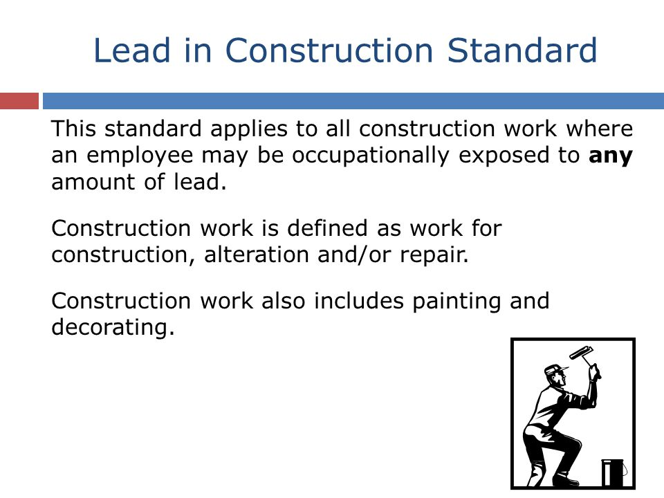 Lead in Construction Standard Construction work that disturbs lead-containing materials includes but is not limited to: Demolition and salvage Removal or encapsulation New construction or renovation Transportation, disposal, storage Maintenance activities