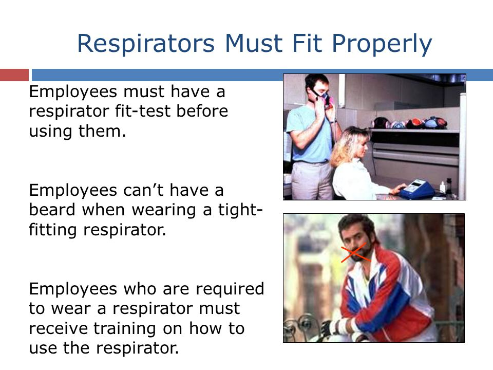Respirators Must Fit Properly Employees must have a respirator fit-test before using them.