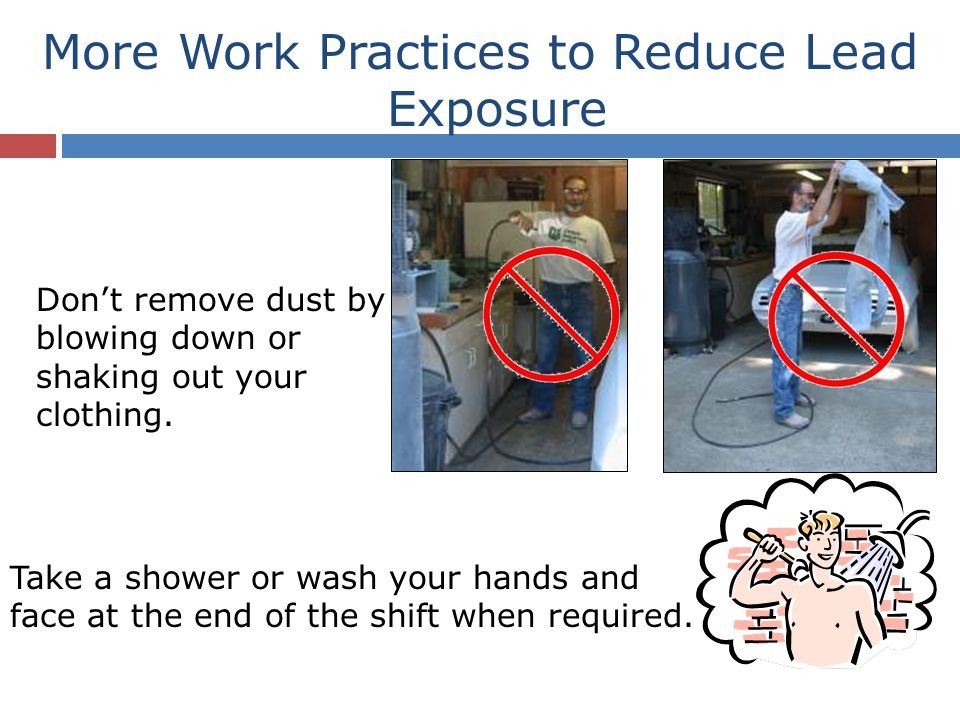 More Work Practices to Reduce Lead Exposure Don't remove dust by blowing down or shaking out your clothing.