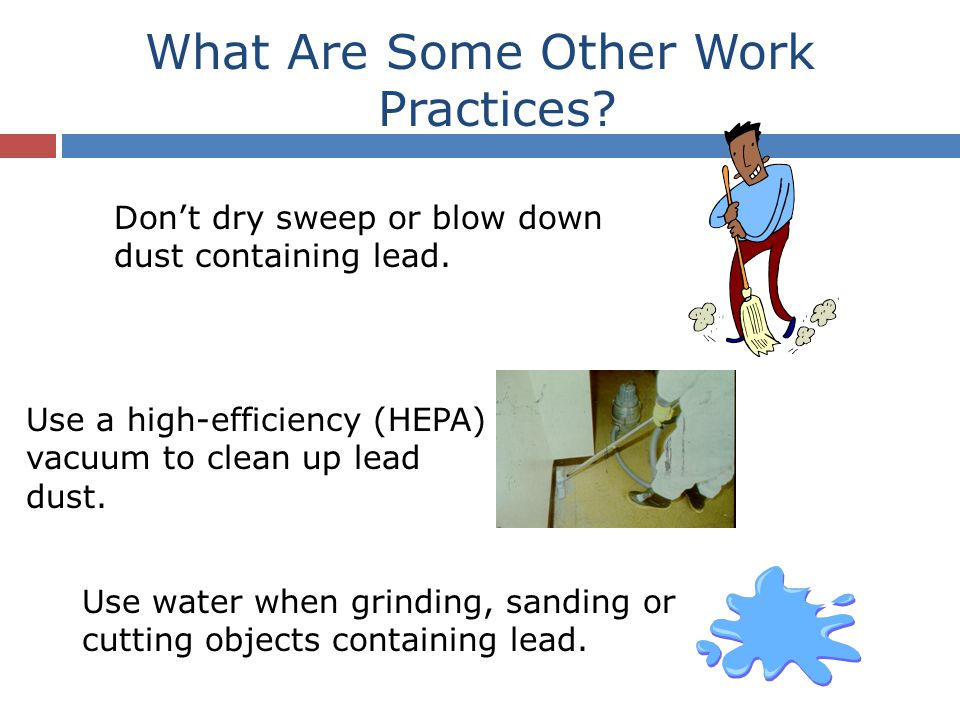 What Are Some Other Work Practices? Don't dry sweep or blow down dust containing lead. Use water when grinding, sanding or cutting objects containing