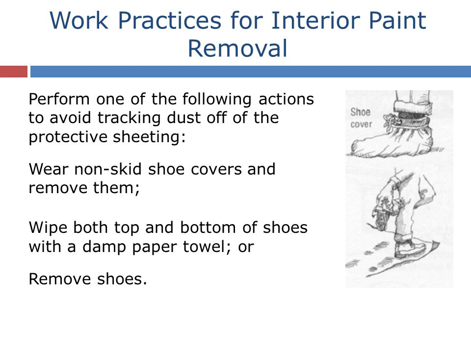 Perform one of the following actions to avoid tracking dust off of the protective sheeting: Wear non-skid shoe covers and remove them; Wipe both top and bottom of shoes with a damp paper towel; or Remove shoes.