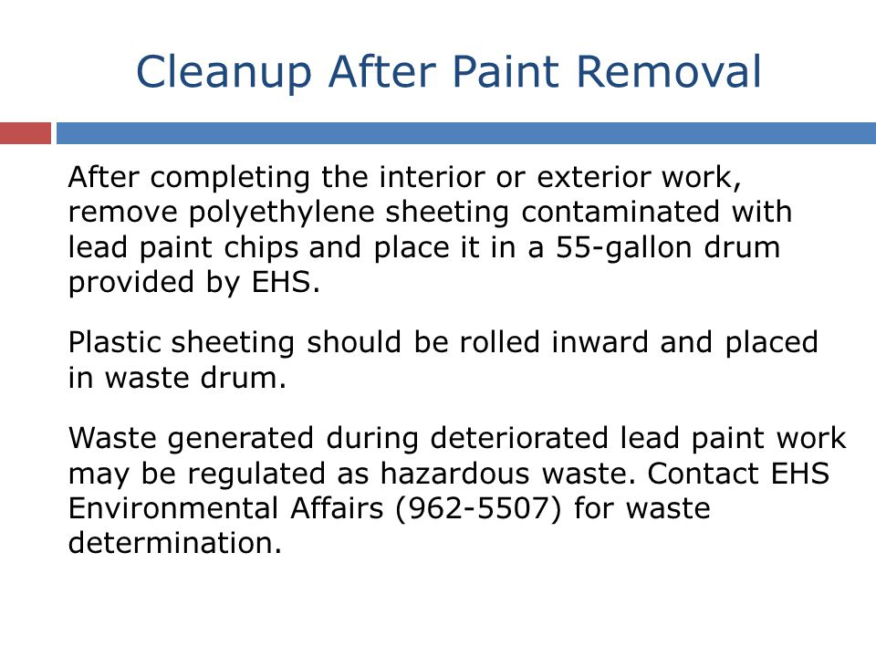 Cleanup After Paint Removal After completing the interior or exterior work, remove polyethylene sheeting contaminated with lead paint chips and place