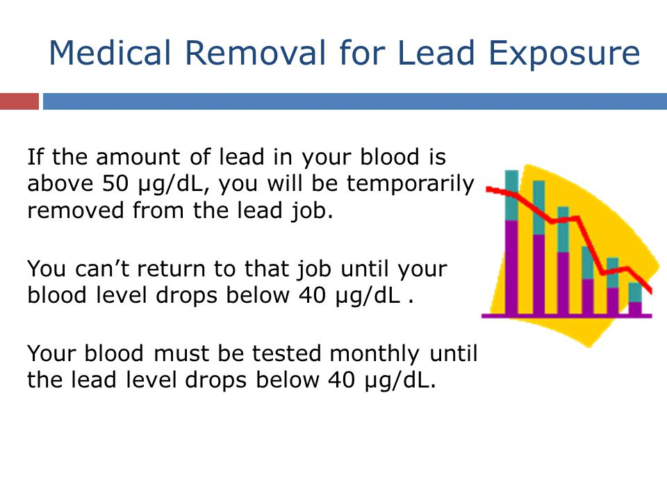 Medical Removal for Lead Exposure If the amount of lead in your blood is above 50 µg/dL, you will be temporarily removed from the lead job. You can't