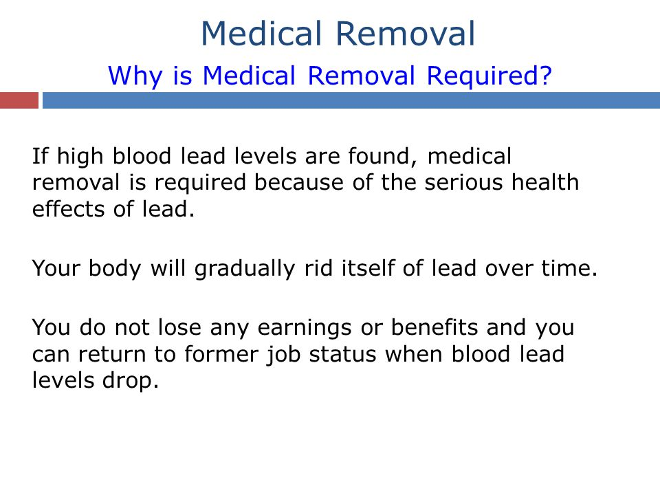 Medical Removal Why is Medical Removal Required? If high blood lead levels are found, medical removal is required because of the serious health effect