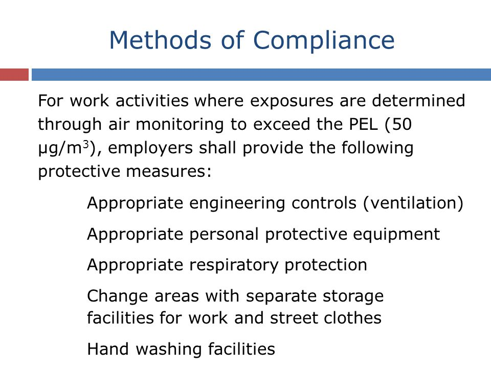 For work activities where exposures are determined through air monitoring to exceed the PEL (50 µg/m 3 ), employers shall provide the following protective measures: Appropriate engineering controls (ventilation) Appropriate personal protective equipment Appropriate respiratory protection Change areas with separate storage facilities for work and street clothes Hand washing facilities Methods of Compliance