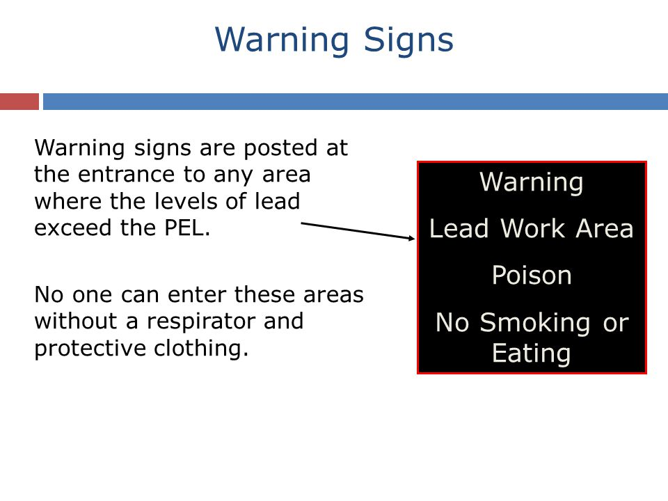 Warning Signs Warning signs are posted at the entrance to any area where the levels of lead exceed the PEL.