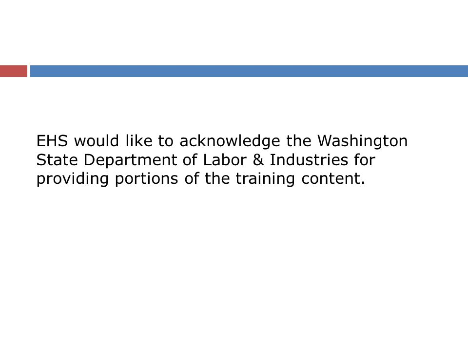 EHS would like to acknowledge the Washington State Department of Labor & Industries for providing portions of the training content.