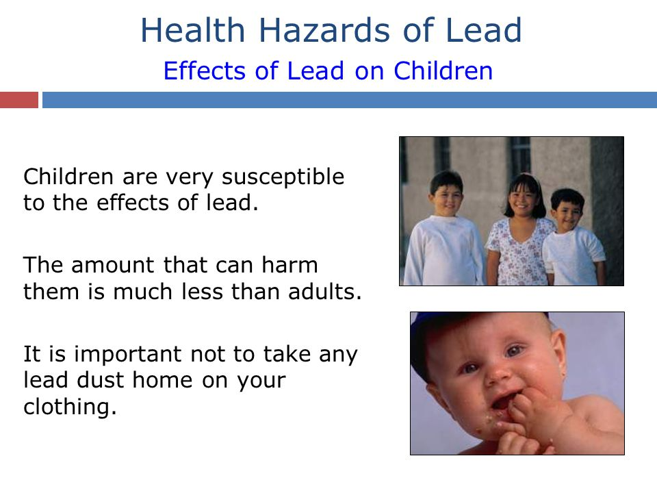 Health Hazards of Lead Effects of Lead on Children Children are very susceptible to the effects of lead. The amount that can harm them is much less th