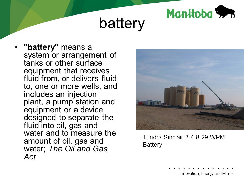Innovation, Energy and Mines battery battery means a system or arrangement of tanks or other surface equipment that receives fluid from, or delivers fluid to, one or more wells, and includes an injection plant, a pump station and equipment or a device designed to separate the fluid into oil, gas and water and to measure the amount of oil, gas and water; The Oil and Gas Act Tundra Sinclair 3-4-8-29 WPM Battery
