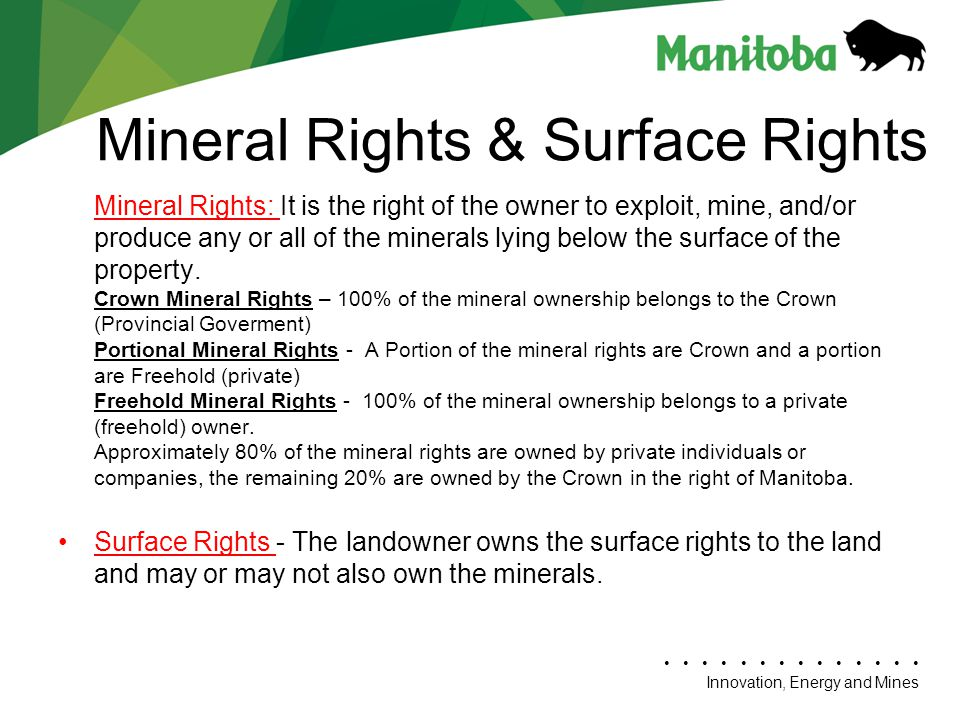 Innovation, Energy and Mines Mineral Rights & Surface Rights Mineral Rights: It is the right of the owner to exploit, mine, and/or produce any or all of the minerals lying below the surface of the property.