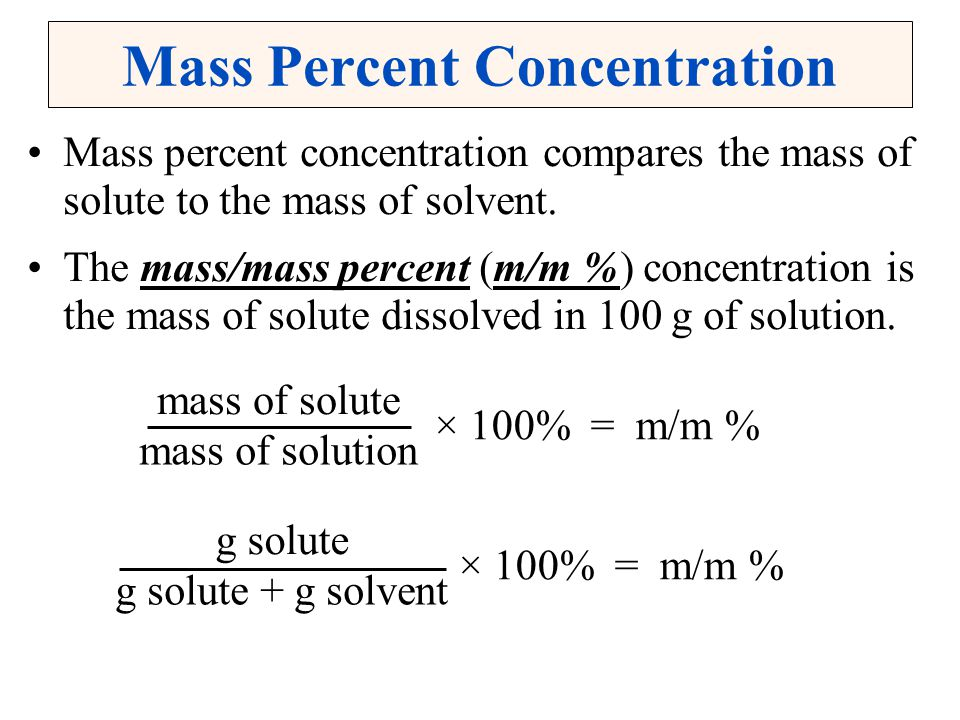 Mass Percent Concentration Mass percent concentration compares the mass of solute to the mass of solvent. The mass/mass percent (m/m %) concentration
