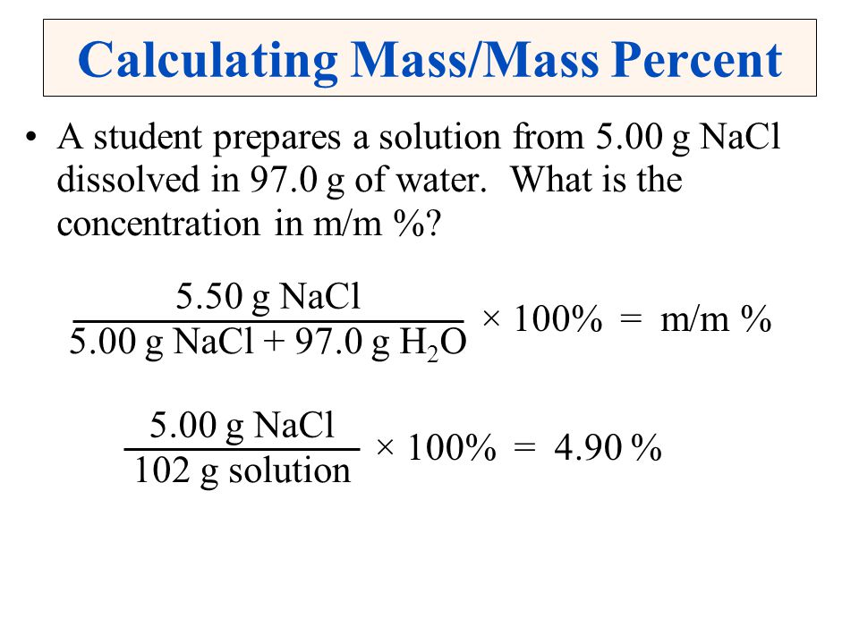 Calculating Mass/Mass Percent A student prepares a solution from 5.00 g NaCl dissolved in 97.0 g of water. What is the concentration in m/m %? 5.50 g