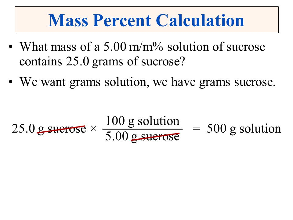 Mass Percent Calculation What mass of a 5.00 m/m% solution of sucrose contains 25.0 grams of sucrose? We want grams solution, we have grams sucrose. 1