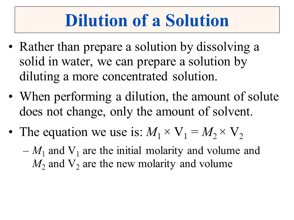 Dilution of a Solution Rather than prepare a solution by dissolving a solid in water, we can prepare a solution by diluting a more concentrated soluti