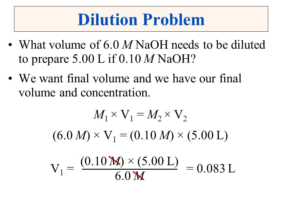 Dilution Problem What volume of 6.0 M NaOH needs to be diluted to prepare 5.00 L if 0.10 M NaOH? We want final volume and we have our final volume and