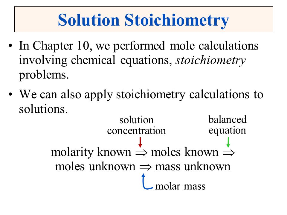 Solution Stoichiometry In Chapter 10, we performed mole calculations involving chemical equations, stoichiometry problems. We can also apply stoichiom
