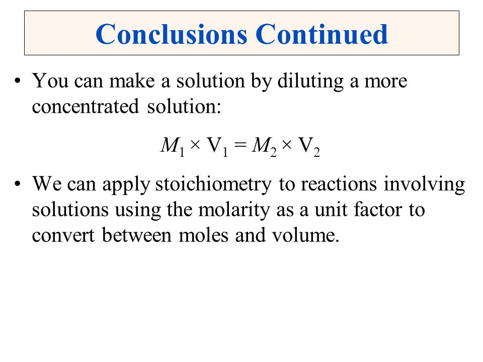 Conclusions Continued You can make a solution by diluting a more concentrated solution: M 1 × V 1 = M 2 × V 2 We can apply stoichiometry to reactions