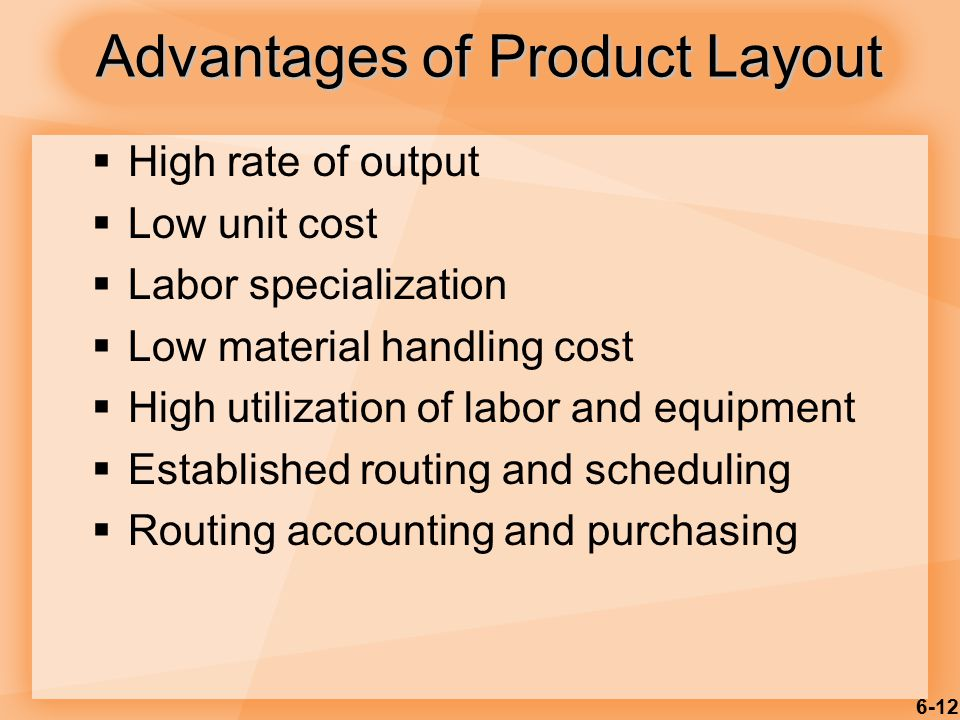 6-12  High rate of output  Low unit cost  Labor specialization  Low material handling cost  High utilization of labor and equipment  Established