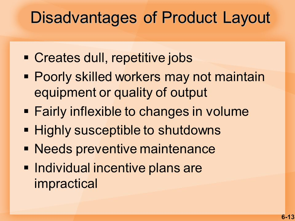 6-13  Creates dull, repetitive jobs  Poorly skilled workers may not maintain equipment or quality of output  Fairly inflexible to changes in volume