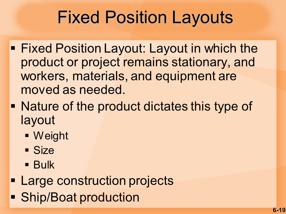 6-19 Fixed Position Layouts  Fixed Position Layout: Layout in which the product or project remains stationary, and workers, materials, and equipment