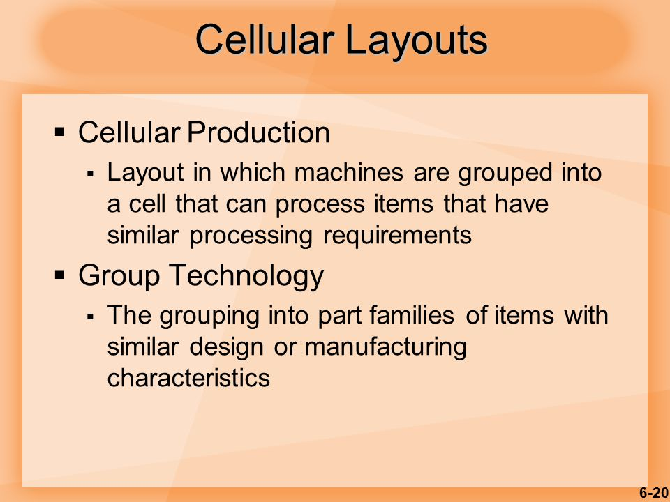 6-20  Cellular Production  Layout in which machines are grouped into a cell that can process items that have similar processing requirements  Group