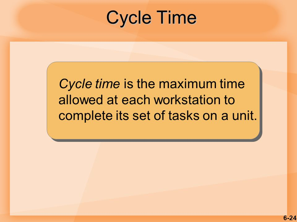 6-24 Cycle time is the maximum time allowed at each workstation to complete its set of tasks on a unit. Cycle Time