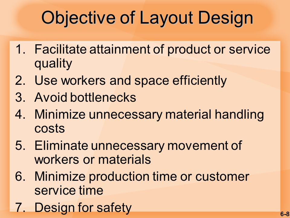 6-8 Objective of Layout Design 1.Facilitate attainment of product or service quality 2.Use workers and space efficiently 3.Avoid bottlenecks 4.Minimiz