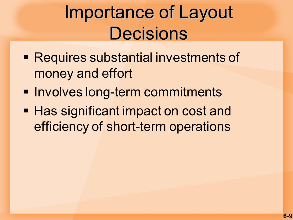 6-9  Requires substantial investments of money and effort  Involves long-term commitments  Has significant impact on cost and efficiency of short-t
