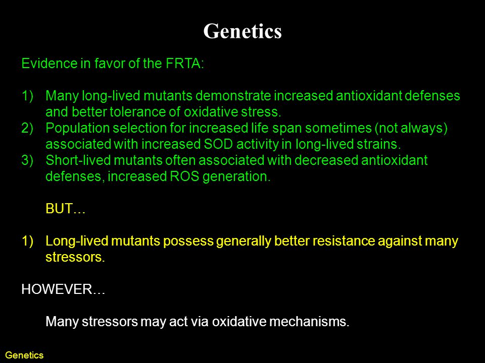 Genetics Evidence in favor of the FRTA: 1)Many long-lived mutants demonstrate increased antioxidant defenses and better tolerance of oxidative stress.