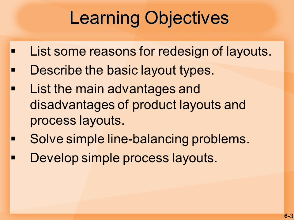 6-4  Process selection  Deciding on the way production of goods or services will be organized  Major implications  Capacity planning  Layout of facilities  Equipment  Design of work systems Introduction