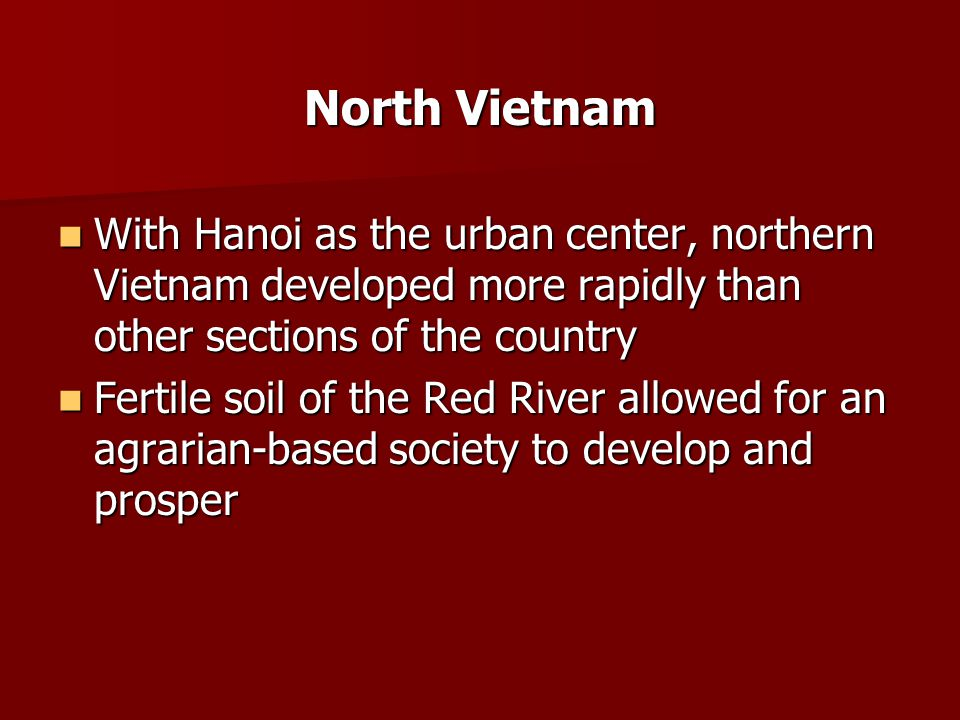 North Vietnam With Hanoi as the urban center, northern Vietnam developed more rapidly than other sections of the country With Hanoi as the urban center, northern Vietnam developed more rapidly than other sections of the country Fertile soil of the Red River allowed for an agrarian-based society to develop and prosper Fertile soil of the Red River allowed for an agrarian-based society to develop and prosper