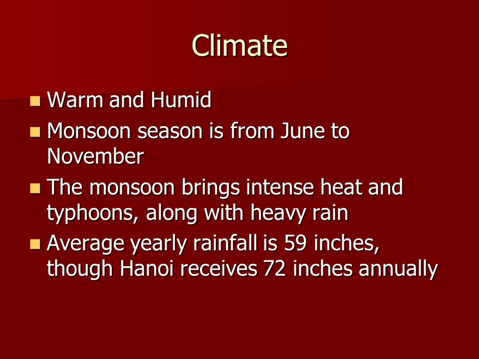 Climate Warm and Humid Warm and Humid Monsoon season is from June to November Monsoon season is from June to November The monsoon brings intense heat and typhoons, along with heavy rain The monsoon brings intense heat and typhoons, along with heavy rain Average yearly rainfall is 59 inches, though Hanoi receives 72 inches annually Average yearly rainfall is 59 inches, though Hanoi receives 72 inches annually