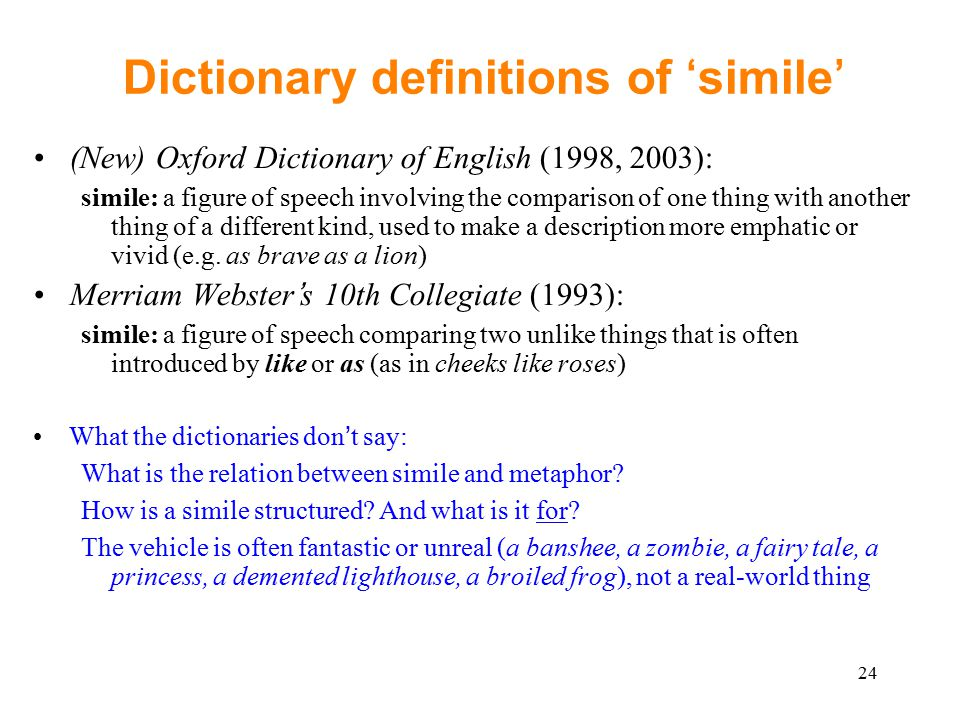 24 Dictionary definitions of 'simile' (New) Oxford Dictionary of English (1998, 2003): simile: a figure of speech involving the comparison of one thing with another thing of a different kind, used to make a description more emphatic or vivid (e.g.