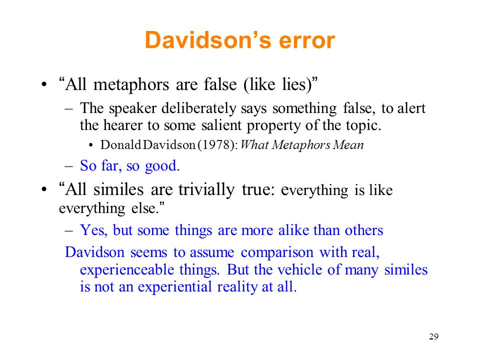 Davidson's error All metaphors are false (like lies) –The speaker deliberately says something false, to alert the hearer to some salient property of the topic.