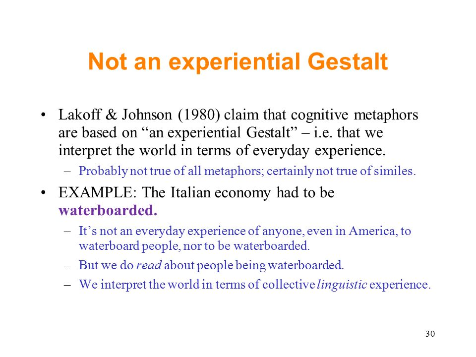 Not an experiential Gestalt Lakoff & Johnson (1980) claim that cognitive metaphors are based on an experiential Gestalt – i.e.