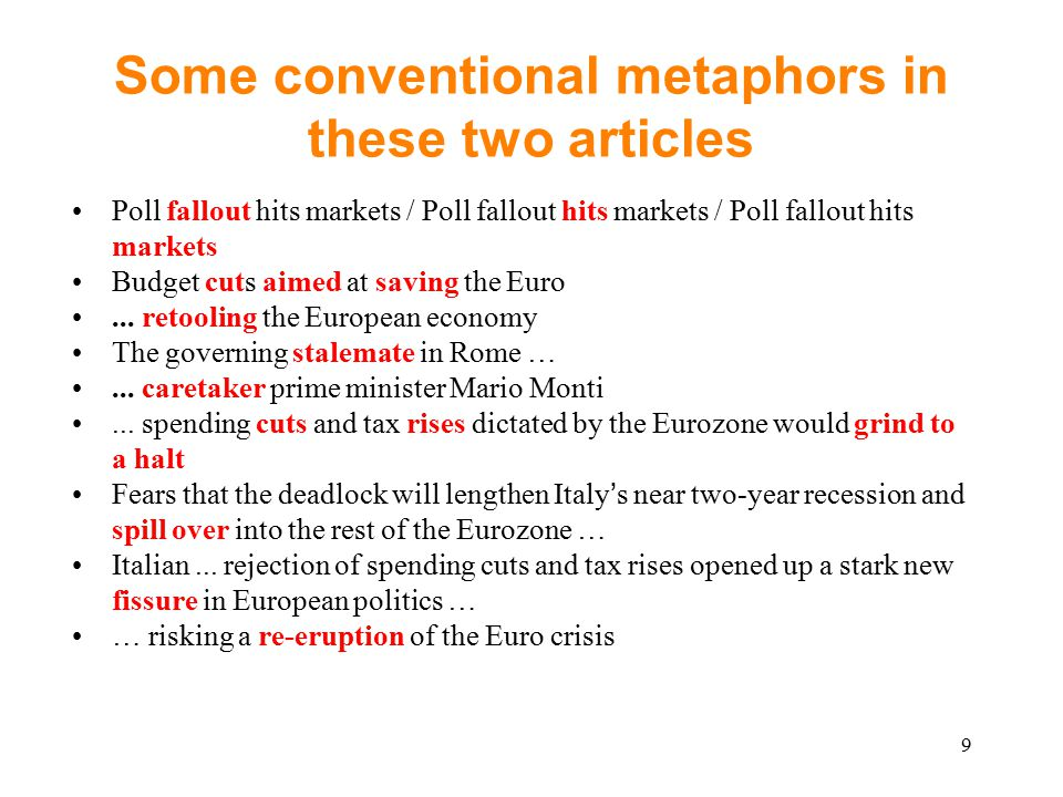 9 Some conventional metaphors in these two articles Poll fallout hits markets / Poll fallout hits markets / Poll fallout hits markets Budget cuts aimed at saving the Euro...