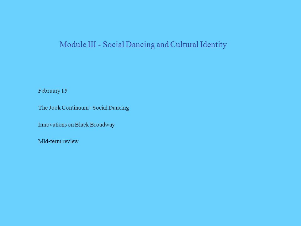 Module III - Social Dancing and Cultural Identity February 15 The Jook Continuum - Social Dancing Innovations on Black Broadway Mid-term review