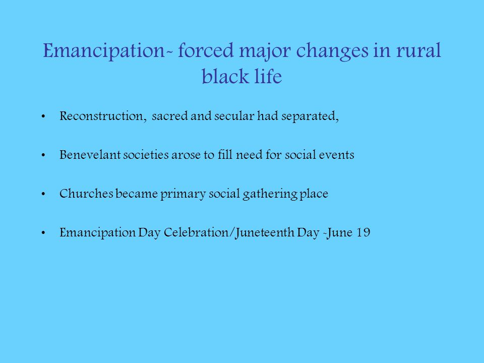 Emancipation- forced major changes in rural black life Reconstruction, sacred and secular had separated, Benevelant societies arose to fill need for s
