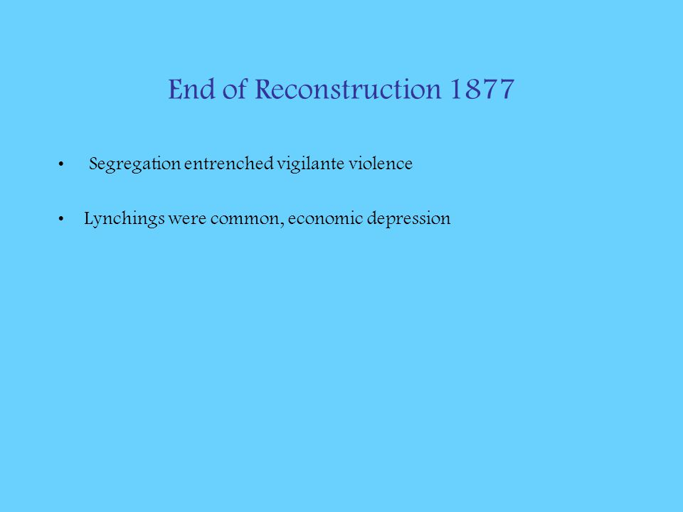 End of Reconstruction 1877 Segregation entrenched vigilante violence Lynchings were common, economic depression